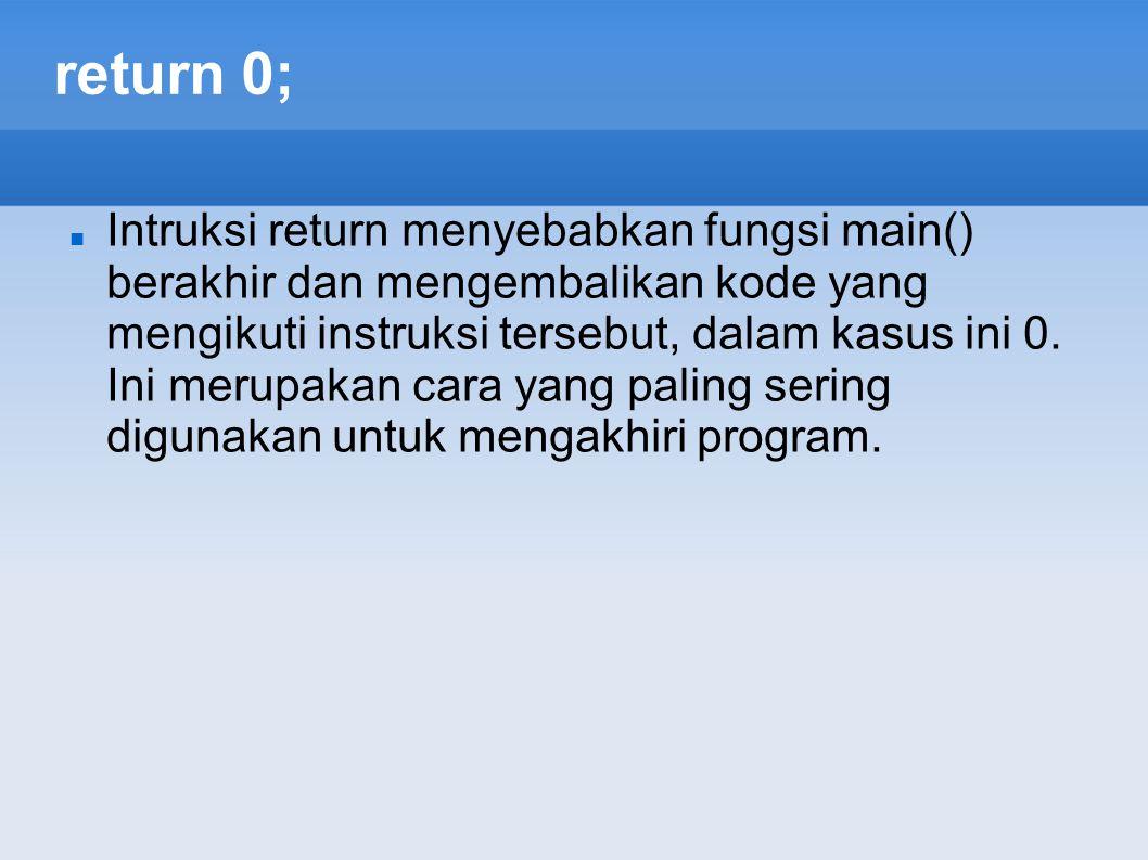 return 0; Intruksi return menyebabkan fungsi main() berakhir dan mengembalikan kode yang mengikuti instruksi tersebut, dalam kasus ini 0. Ini merupaka