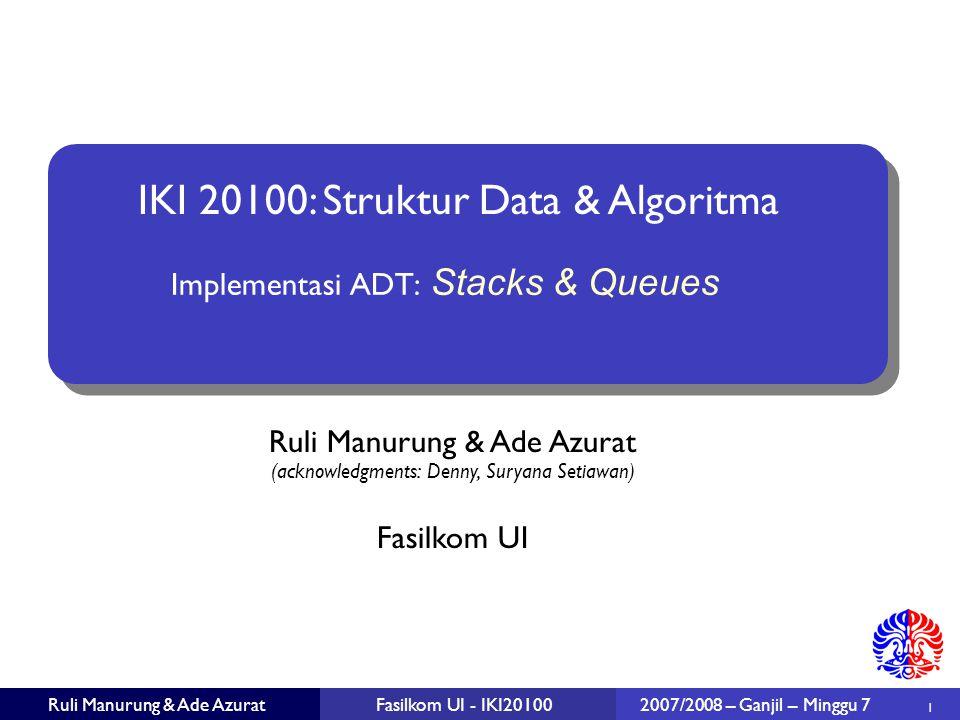 32 Ruli Manurung & Ade AzuratFasilkom UI - IKI20100 2007/2008 – Ganjil – Minggu 7 Rangkuman Kedua versi, baik array maupun linked-list berjalan dengan O(1)  Linked-list memiliki overhead akibat diperlukannya reference next pada setiap node Khusus untuk Queue, implementasi array lebih sulit dilakukan (secara circular) Memperbesar kapasitas dalam implementasi array (arrayDoubling) memerlukan space sekurangnya 3x jumlah item data!