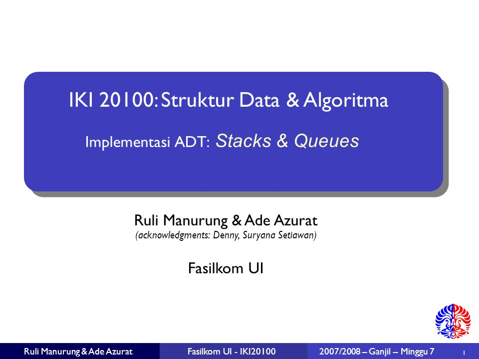 Ruli Manurung & Ade Azurat (acknowledgments: Denny, Suryana Setiawan)  1 Fasilkom UI Ruli Manurung & Ade AzuratFasilkom UI - IKI20100 IKI 20100: Struktur Data & Algoritma 2007/2008 – Ganjil – Minggu 7 Implementasi ADT: Stacks & Queues
