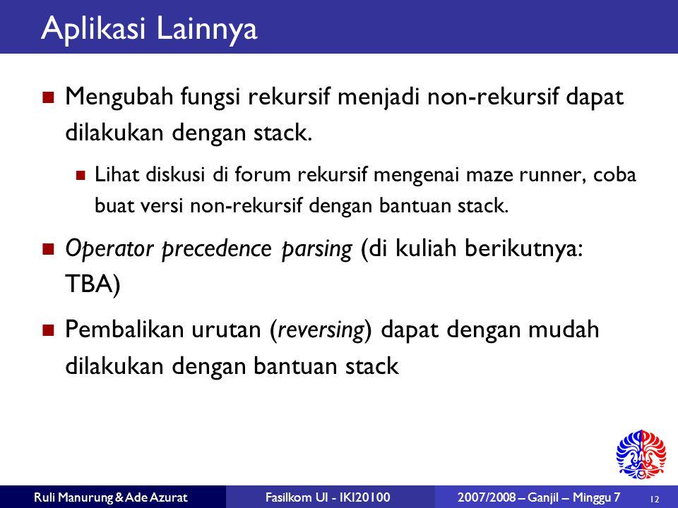 12 Ruli Manurung & Ade AzuratFasilkom UI - IKI20100 2007/2008 – Ganjil – Minggu 7 Aplikasi Lainnya Mengubah fungsi rekursif menjadi non-rekursif dapat dilakukan dengan stack.