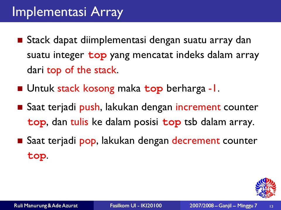 13 Ruli Manurung & Ade AzuratFasilkom UI - IKI20100 2007/2008 – Ganjil – Minggu 7 Implementasi Array Stack dapat diimplementasi dengan suatu array dan suatu integer top yang mencatat indeks dalam array dari top of the stack.