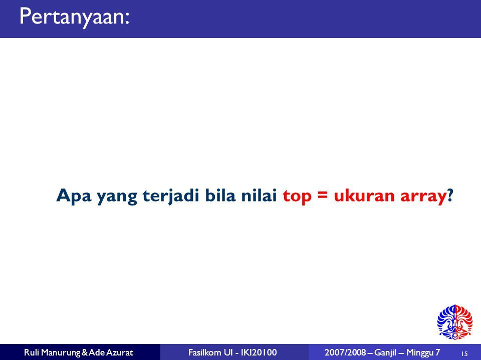 15 Ruli Manurung & Ade AzuratFasilkom UI - IKI20100 2007/2008 – Ganjil – Minggu 7 Pertanyaan: Apa yang terjadi bila nilai top = ukuran array?