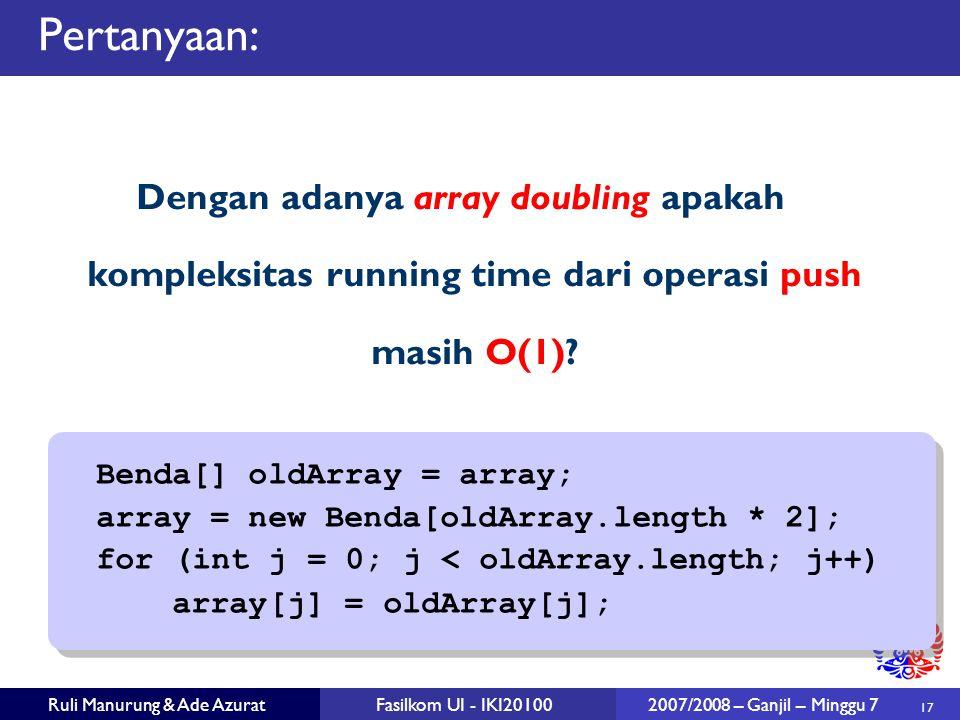 17 Ruli Manurung & Ade AzuratFasilkom UI - IKI20100 2007/2008 – Ganjil – Minggu 7 Pertanyaan: Dengan adanya array doubling apakah kompleksitas running time dari operasi push masih O(1).