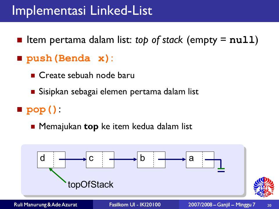 20 Ruli Manurung & Ade AzuratFasilkom UI - IKI20100 2007/2008 – Ganjil – Minggu 7 Implementasi Linked-List Item pertama dalam list: top of stack (empty = null ) push(Benda x) : Create sebuah node baru Sisipkan sebagai elemen pertama dalam list pop() : Memajukan top ke item kedua dalam list dcba topOfStack