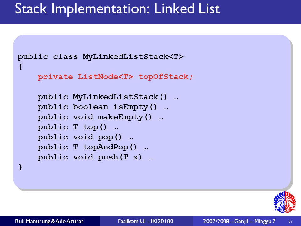 21 Ruli Manurung & Ade AzuratFasilkom UI - IKI20100 2007/2008 – Ganjil – Minggu 7 public class MyLinkedListStack { private ListNode topOfStack; public MyLinkedListStack() … public boolean isEmpty() … public void makeEmpty() … public T top() … public void pop() … public T topAndPop() … public void push(T x) … } public class MyLinkedListStack { private ListNode topOfStack; public MyLinkedListStack() … public boolean isEmpty() … public void makeEmpty() … public T top() … public void pop() … public T topAndPop() … public void push(T x) … } Stack Implementation: Linked List