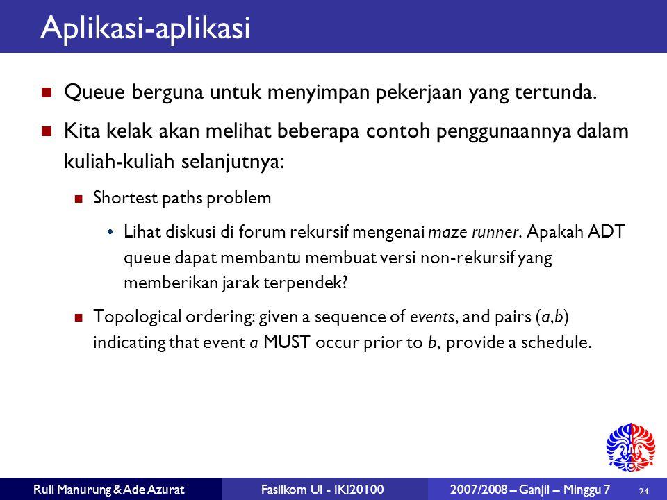 24 Ruli Manurung & Ade AzuratFasilkom UI - IKI20100 2007/2008 – Ganjil – Minggu 7 Aplikasi-aplikasi Queue berguna untuk menyimpan pekerjaan yang tertu