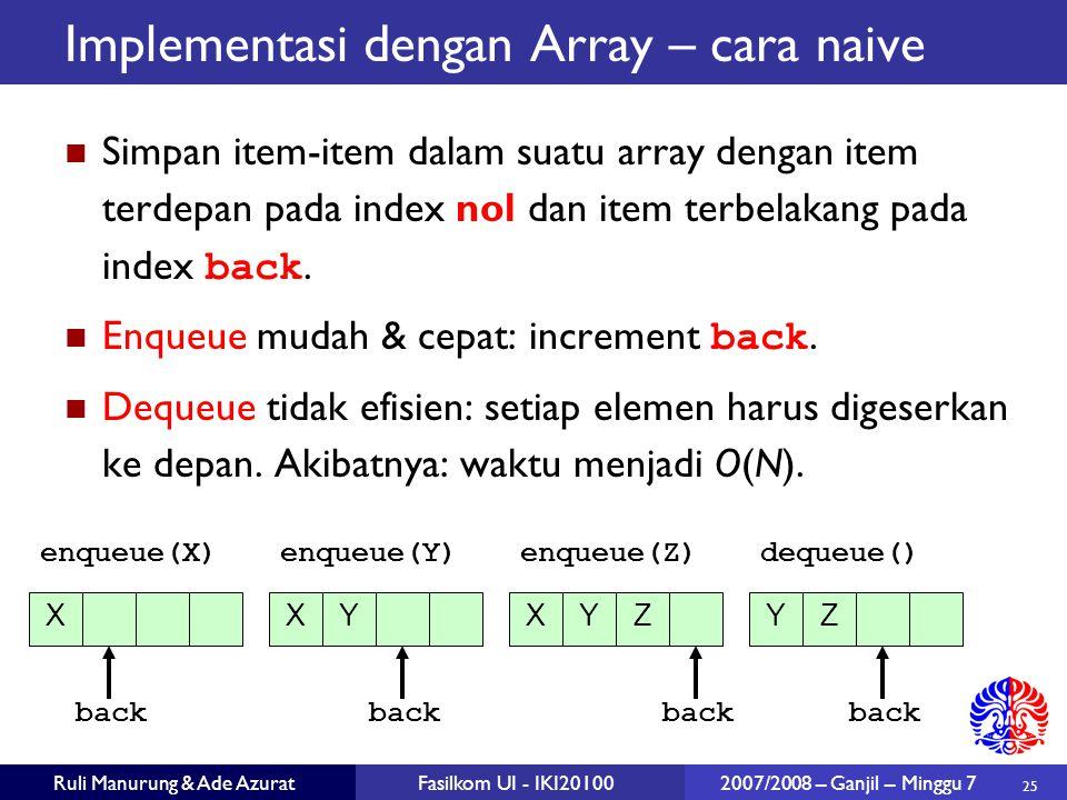 25 Ruli Manurung & Ade AzuratFasilkom UI - IKI20100 2007/2008 – Ganjil – Minggu 7 Implementasi dengan Array – cara naive Simpan item-item dalam suatu array dengan item terdepan pada index nol dan item terbelakang pada index back.