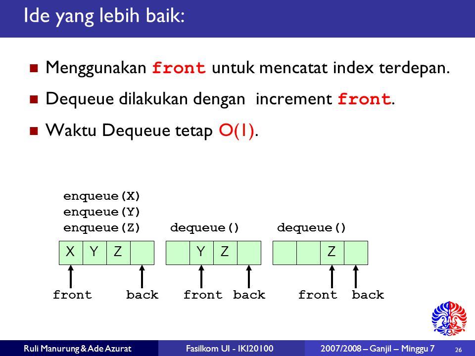 26 Ruli Manurung & Ade AzuratFasilkom UI - IKI20100 2007/2008 – Ganjil – Minggu 7 Menggunakan front untuk mencatat index terdepan. Dequeue dilakukan d