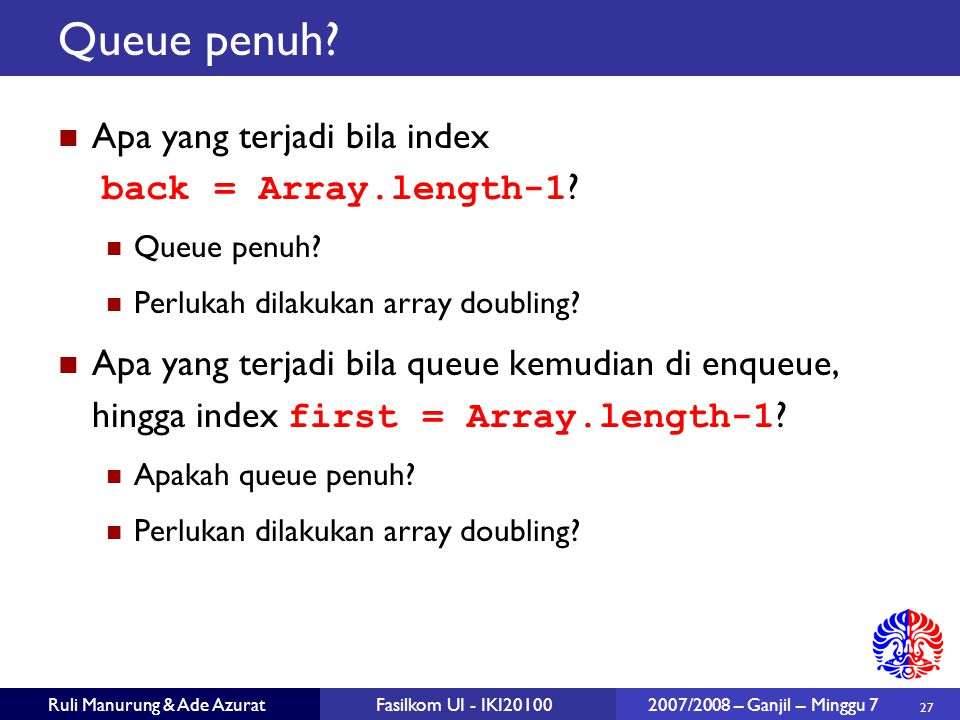 27 Ruli Manurung & Ade AzuratFasilkom UI - IKI20100 2007/2008 – Ganjil – Minggu 7 Queue penuh? Apa yang terjadi bila index back = Array.length-1 ? Que