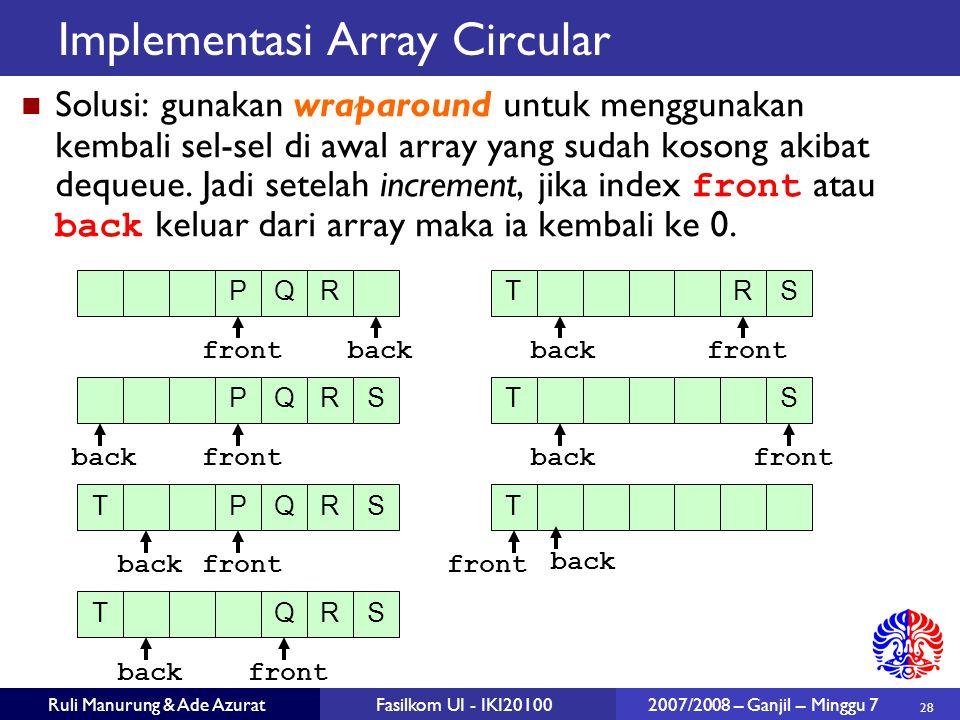 28 Ruli Manurung & Ade AzuratFasilkom UI - IKI20100 2007/2008 – Ganjil – Minggu 7 Implementasi Array Circular Solusi: gunakan wraparound untuk menggun