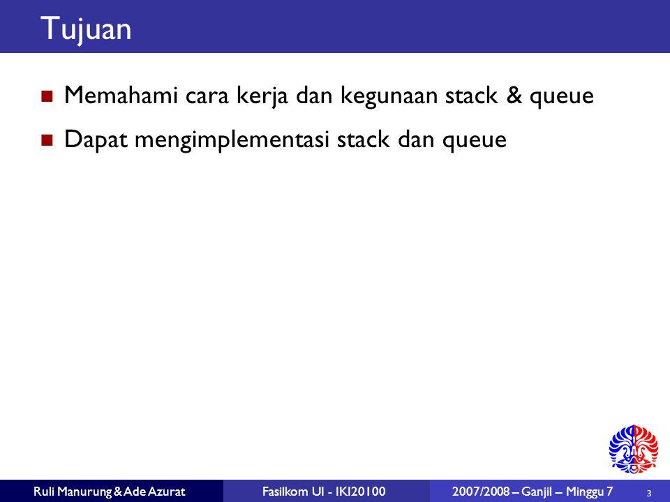 3 Ruli Manurung & Ade AzuratFasilkom UI - IKI20100 2007/2008 – Ganjil – Minggu 7 Tujuan Memahami cara kerja dan kegunaan stack & queue Dapat mengimplementasi stack dan queue
