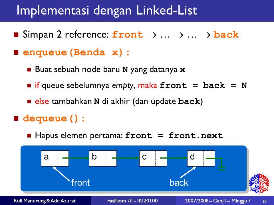 30 Ruli Manurung & Ade AzuratFasilkom UI - IKI20100 2007/2008 – Ganjil – Minggu 7 Implementasi dengan Linked-List Simpan 2 reference: front  …  …  back enqueue(Benda x): Buat sebuah node baru N yang datanya x if queue sebelumnya empty, maka front = back = N else tambahkan N di akhir (dan update back ) dequeue(): Hapus elemen pertama: front = front.next abcd frontback