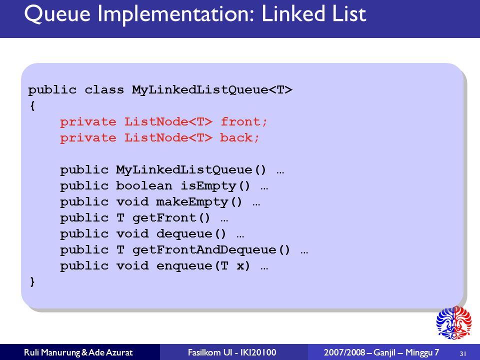 31 Ruli Manurung & Ade AzuratFasilkom UI - IKI20100 2007/2008 – Ganjil – Minggu 7 Queue Implementation: Linked List public class MyLinkedListQueue { p