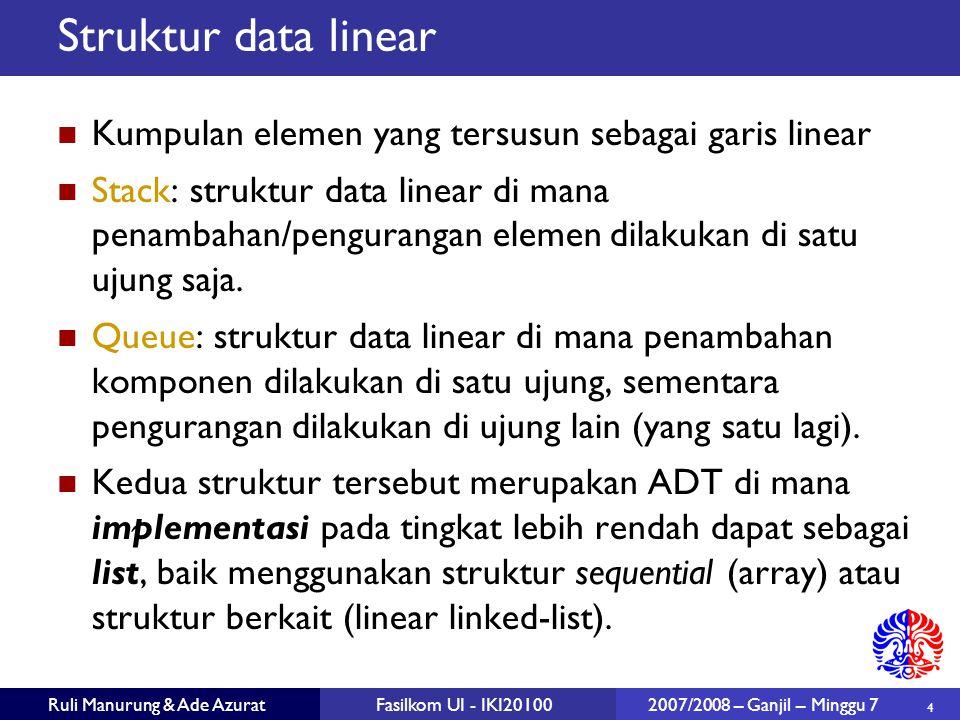 4 Ruli Manurung & Ade AzuratFasilkom UI - IKI20100 2007/2008 – Ganjil – Minggu 7 Struktur data linear Kumpulan elemen yang tersusun sebagai garis linear Stack: struktur data linear di mana penambahan/pengurangan elemen dilakukan di satu ujung saja.