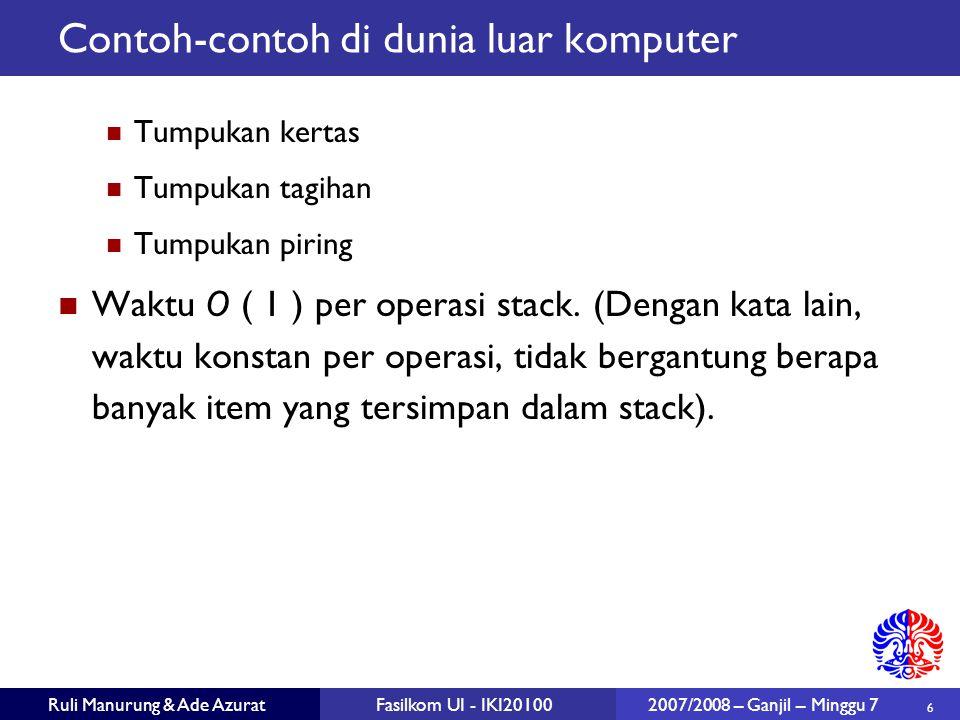 6 Ruli Manurung & Ade AzuratFasilkom UI - IKI20100 2007/2008 – Ganjil – Minggu 7 Contoh-contoh di dunia luar komputer Tumpukan kertas Tumpukan tagihan Tumpukan piring Waktu O ( 1 ) per operasi stack.