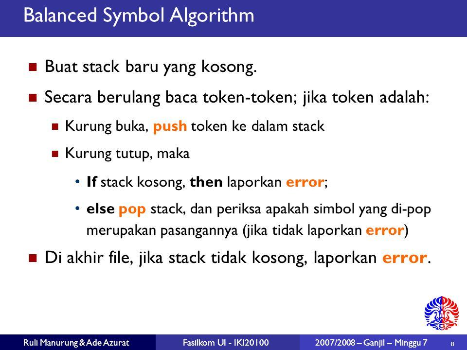 19 Ruli Manurung & Ade AzuratFasilkom UI - IKI20100 2007/2008 – Ganjil – Minggu 7 Stack Implementation: Array public class MyArrayStack { private T[] array; private int topOfStack; private static final int DEFAULT_CAPACITY = 10; public MyArrayStack() … public boolean isEmpty() … public void makeEmpty() … public T top() … public void pop() … public T topAndPop() … public void push(T x) … private void doubleArray() … } public class MyArrayStack { private T[] array; private int topOfStack; private static final int DEFAULT_CAPACITY = 10; public MyArrayStack() … public boolean isEmpty() … public void makeEmpty() … public T top() … public void pop() … public T topAndPop() … public void push(T x) … private void doubleArray() … }