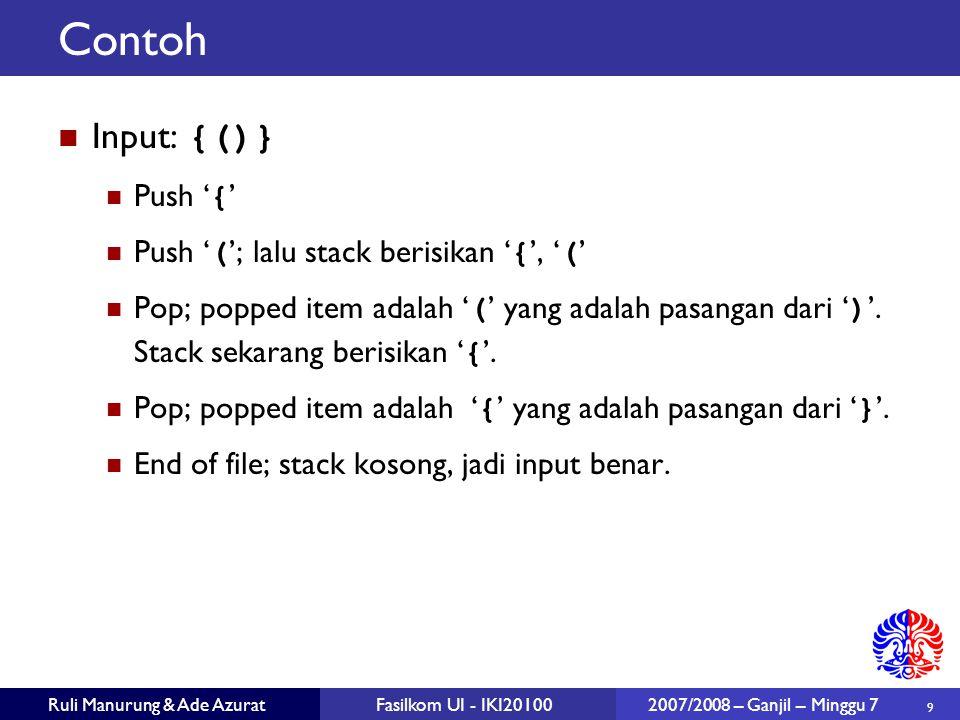 9 Ruli Manurung & Ade AzuratFasilkom UI - IKI20100 2007/2008 – Ganjil – Minggu 7 Contoh Input: {()} Push ' { ' Push ' ( '; lalu stack berisikan ' { ', ' ( ' Pop; popped item adalah ' ( ' yang adalah pasangan dari ' ) '.