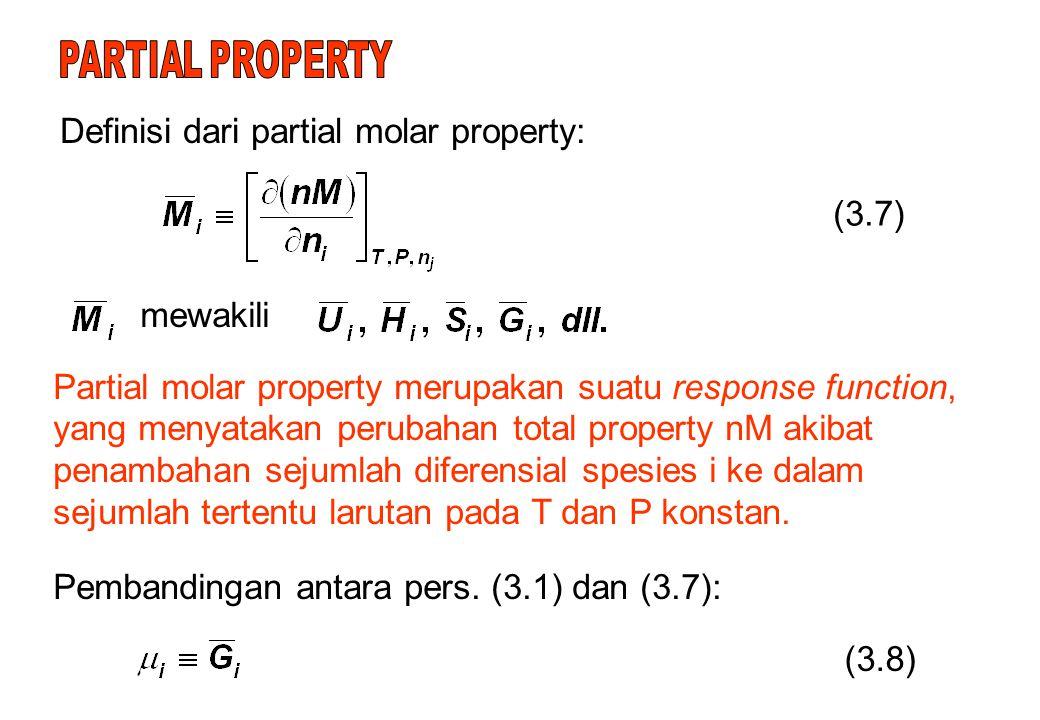 Definisi dari partial molar property: (3.7) mewakili Partial molar property merupakan suatu response function, yang menyatakan perubahan total property nM akibat penambahan sejumlah diferensial spesies i ke dalam sejumlah tertentu larutan pada T dan P konstan.