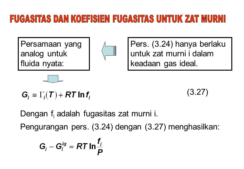 Pers. (3.24) hanya berlaku untuk zat murni i dalam keadaan gas ideal. Persamaan yang analog untuk fluida nyata: (3.27) Dengan f i adalah fugasitas zat