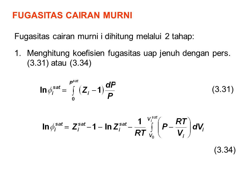 FUGASITAS CAIRAN MURNI Fugasitas cairan murni i dihitung melalui 2 tahap: 1.Menghitung koefisien fugasitas uap jenuh dengan pers. (3.31) atau (3.34) (