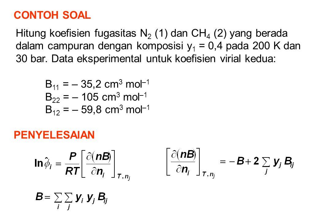 CONTOH SOAL Hitung koefisien fugasitas N 2 (1) dan CH 4 (2) yang berada dalam campuran dengan komposisi y 1 = 0,4 pada 200 K dan 30 bar.