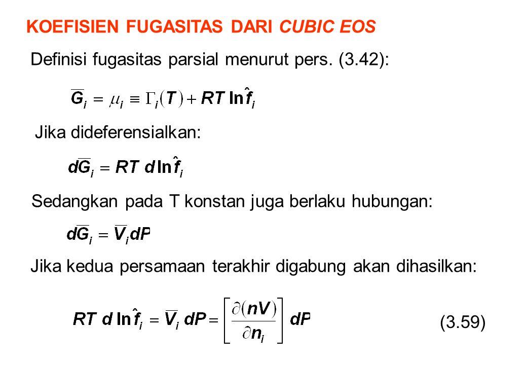KOEFISIEN FUGASITAS DARI CUBIC EOS Definisi fugasitas parsial menurut pers. (3.42): (3.59) Jika dideferensialkan: Sedangkan pada T konstan juga berlak