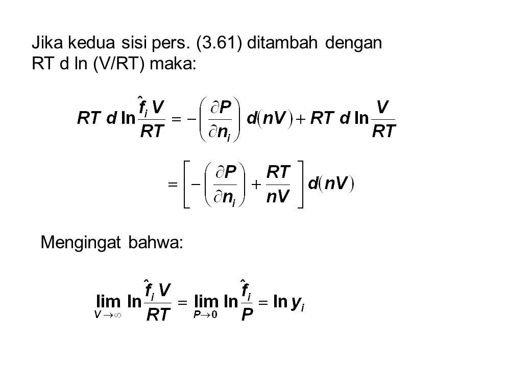 Jika kedua sisi pers. (3.61) ditambah dengan RT d ln (V/RT) maka: Mengingat bahwa: