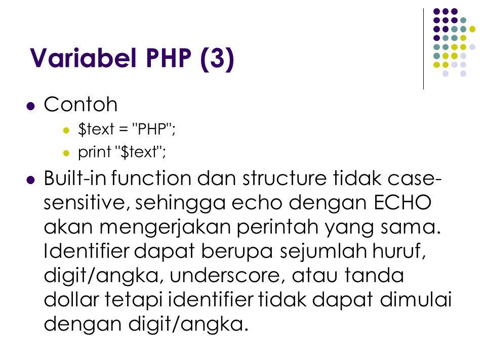 Variabel PHP (3) Contoh $text = PHP ; print $text ; Built-in function dan structure tidak case- sensitive, sehingga echo dengan ECHO akan mengerjakan perintah yang sama.