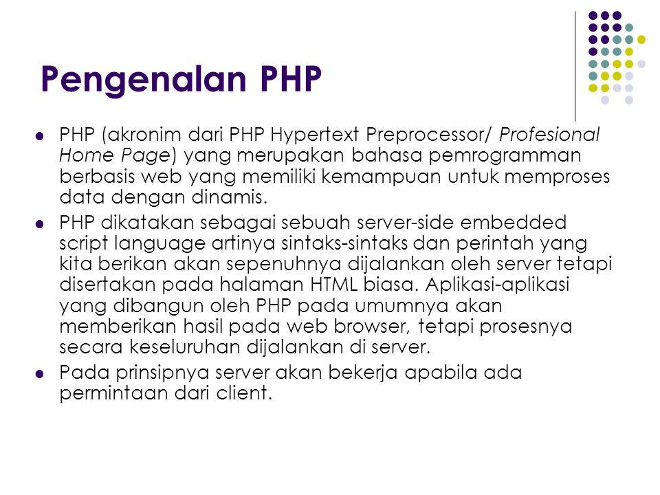Pengenalan PHP PHP (akronim dari PHP Hypertext Preprocessor/ Profesional Home Page) yang merupakan bahasa pemrogramman berbasis web yang memiliki kemampuan untuk memproses data dengan dinamis.