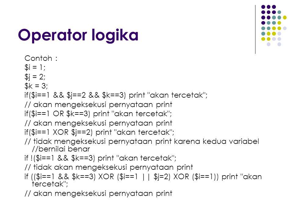 Operator logika Contoh : $i = 1; $j = 2; $k = 3; if($i==1 && $j==2 && $k==3) print akan tercetak ; // akan mengeksekusi pernyataan print if($i==1 OR $k==3) print akan tercetak ; // akan mengeksekusi pernyataan print if($i==1 XOR $j==2) print akan tercetak ; // tidak mengeksekusi pernyataan print karena kedua variabel //bernilai benar if !($i==1 && $k==3) print akan tercetak ; // tidak akan mengeksekusi pernyataan print if (($i==1 && $k==3) XOR ($i==1 || $j=2) XOR ($i==1)) print akan tercetak ; // akan mengeksekusi pernyataan print