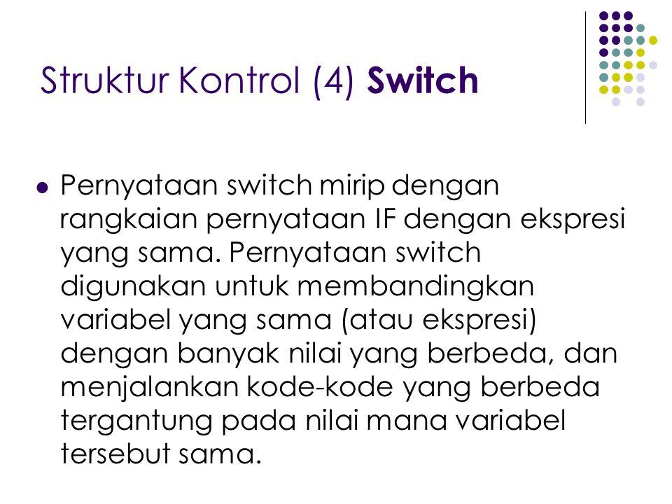 Struktur Kontrol (4) Switch Pernyataan switch mirip dengan rangkaian pernyataan IF dengan ekspresi yang sama. Pernyataan switch digunakan untuk memban