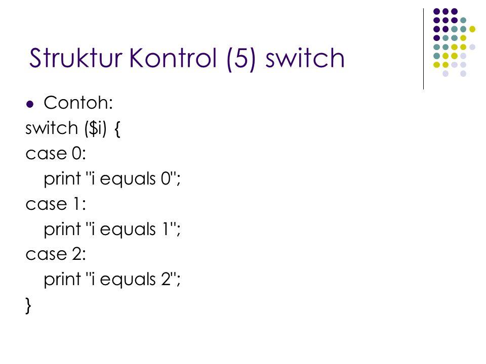 Struktur Kontrol (5) switch Contoh: switch ($i) { case 0: print i equals 0 ; case 1: print i equals 1 ; case 2: print i equals 2 ; }