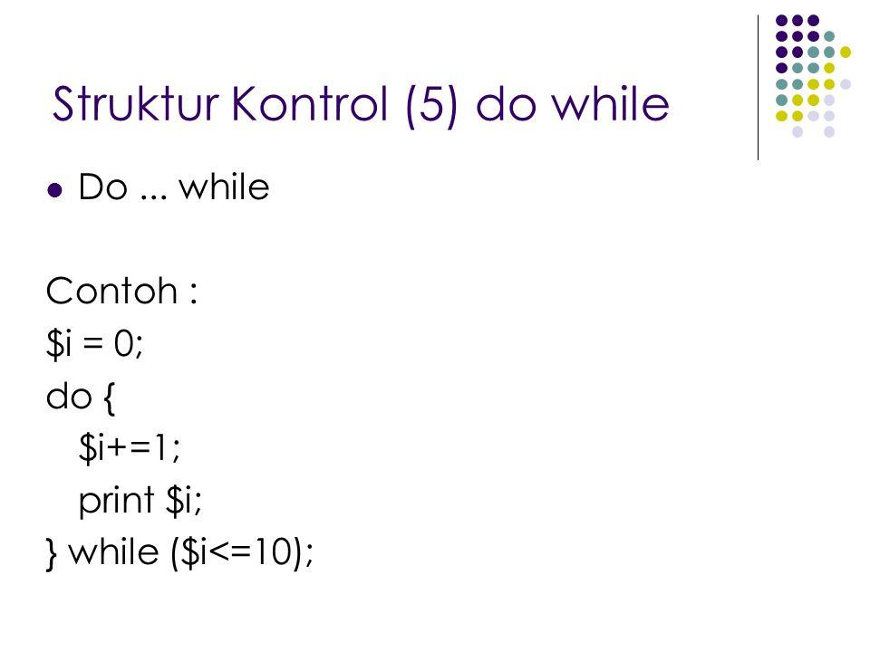 Struktur Kontrol (5) do while Do... while Contoh : $i = 0; do { $i+=1; print $i; } while ($i<=10);