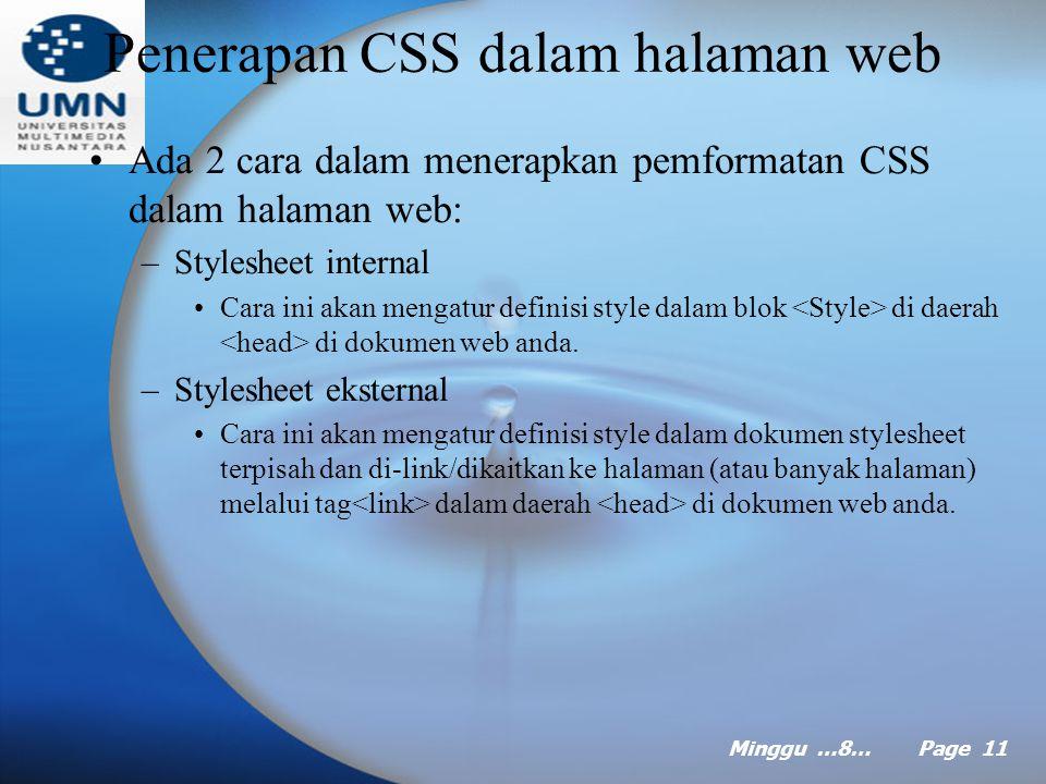 Minggu …8… Page 10 Informasi Style Informasi style dapat juga diterapkan pada elemen seperti tag anchor ( ), seperti contoh berikut: a:link, a:visited {color: #cc3300; Text-decoration; underline;} a: hover {text-decoration: none;} a: active {color: #ff9900; Text-decoration; underline;} Kode diatas akan menampilkan link berwarna merah dengan garis bawah di halaman, ketika anda menggerakkan mouse di atasnya, garis bawah akan hilang dan ketika anda mengklik di sana akan muncul link warna oranye muda dengan garis bawah.