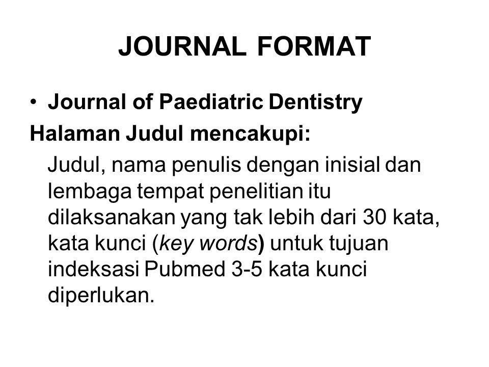 JOURNAL FORMAT Journal of Paediatric Dentistry Halaman Judul mencakupi: Judul, nama penulis dengan inisial dan lembaga tempat penelitian itu dilaksanakan yang tak lebih dari 30 kata, kata kunci (key words) untuk tujuan indeksasi Pubmed 3-5 kata kunci diperlukan.