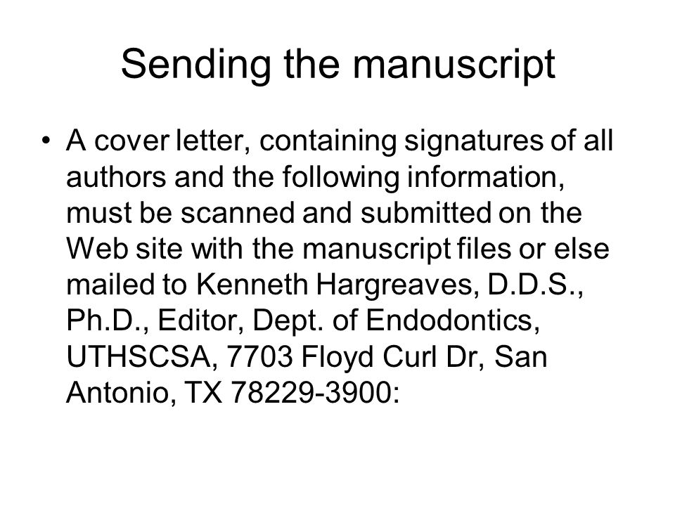 Sending the manuscript A cover letter, containing signatures of all authors and the following information, must be scanned and submitted on the Web site with the manuscript files or else mailed to Kenneth Hargreaves, D.D.S., Ph.D., Editor, Dept.