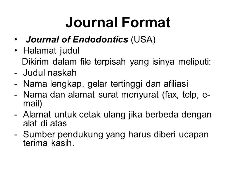 Journal Format Journal of Endodontics (USA) Halamat judul Dikirim dalam file terpisah yang isinya meliputi: -Judul naskah -Nama lengkap, gelar tertinggi dan afiliasi -Nama dan alamat surat menyurat (fax, telp, e- mail) -Alamat untuk cetak ulang jika berbeda dengan alat di atas -Sumber pendukung yang harus diberi ucapan terima kasih.