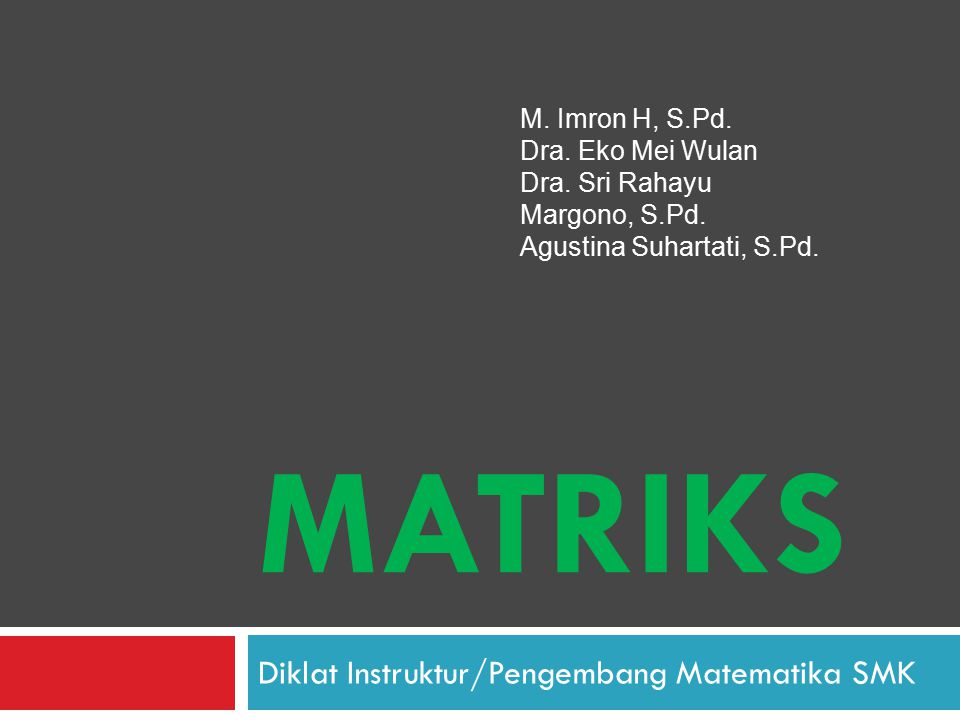 MATRIKS Diklat Instruktur/Pengembang Matematika SMK M. Imron H, S.Pd. Dra. Eko Mei Wulan Dra. Sri Rahayu Margono, S.Pd. Agustina Suhartati, S.Pd.