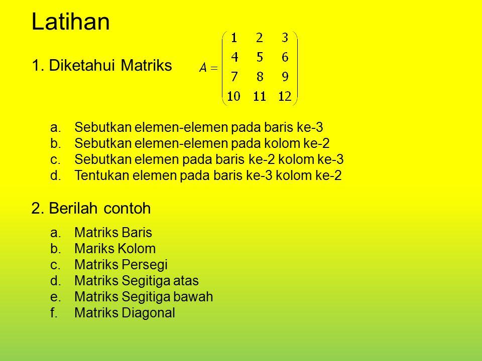Latihan 1. Diketahui Matriks a.Sebutkan elemen-elemen pada baris ke-3 b.Sebutkan elemen-elemen pada kolom ke-2 c.Sebutkan elemen pada baris ke-2 kolom