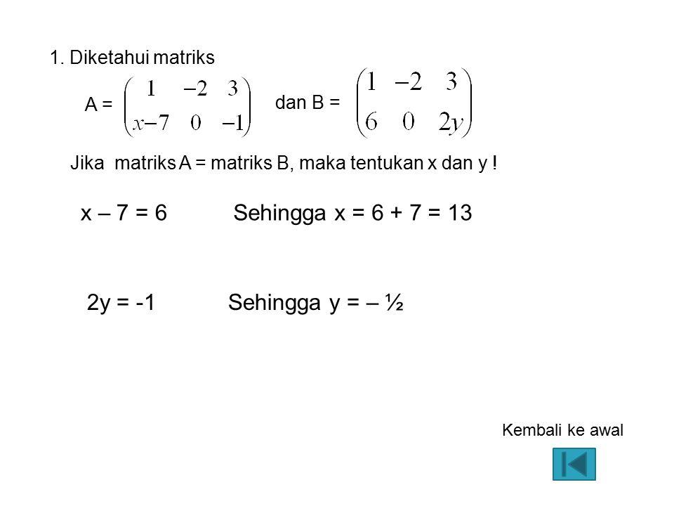 dan B = A = x – 7 = 6 Jika matriks A = matriks B, maka tentukan x dan y ! 1. Diketahui matriks Sehingga x = 6 + 7 = 13 2y = -1Sehingga y = – ½ Kembali