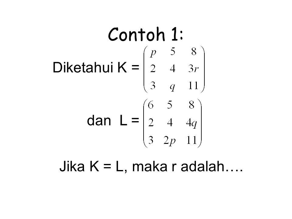 Contoh 1: Diketahui K = dan L = Jika K = L, maka r adalah….