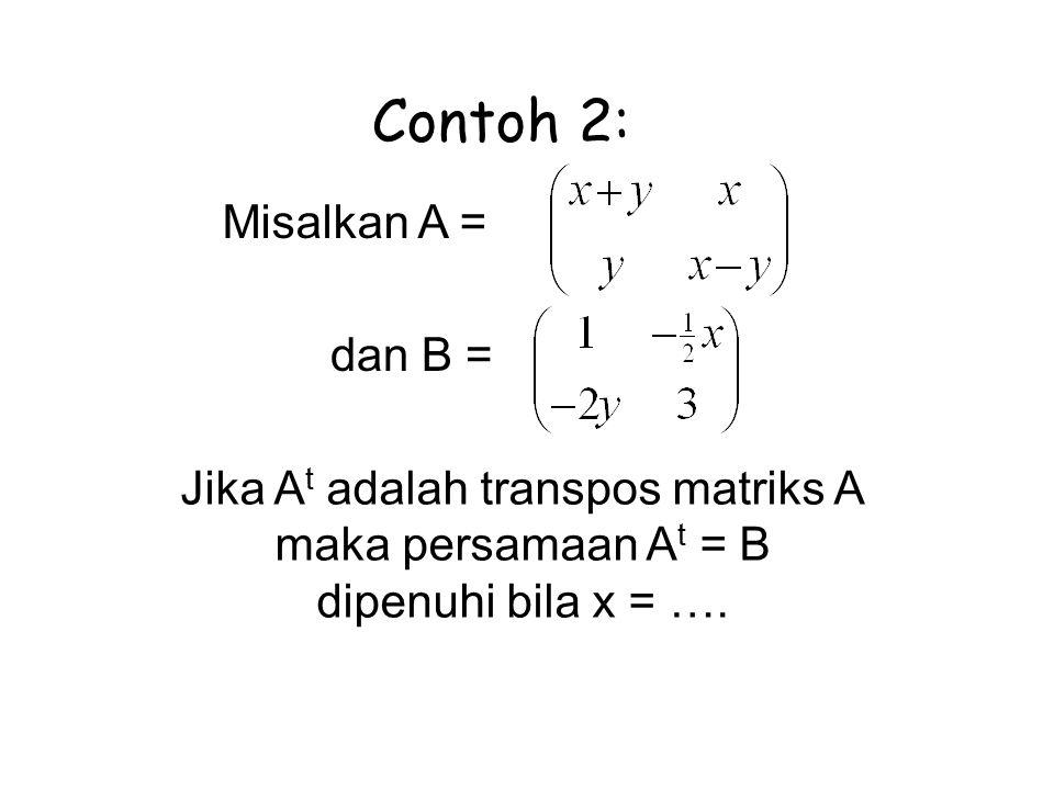 Misalkan A = dan B = Jika A t adalah transpos matriks A maka persamaan A t = B dipenuhi bila x = …. Contoh 2: