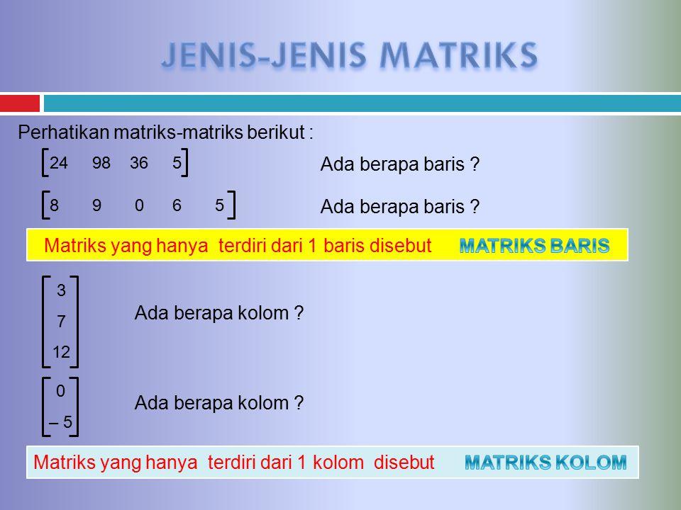Perhatikan matriks-matriks berikut : 24 98 36 5 3 7 12 8 9 0 6 5 Ada berapa baris ? Matriks yang hanya terdiri dari 1 baris disebut Ada berapa kolom ?