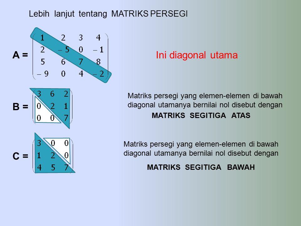 A =Ini diagonal utama Lebih lanjut tentang MATRIKS PERSEGI B = C = Matriks persegi yang elemen-elemen di bawah diagonal utamanya bernilai nol disebut