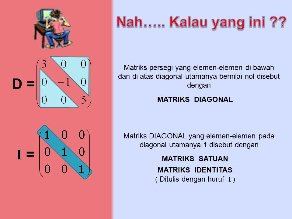 D = Matriks persegi yang elemen-elemen di bawah dan di atas diagonal utamanya bernilai nol disebut dengan MATRIKS DIAGONAL I = Matriks DIAGONAL yang e