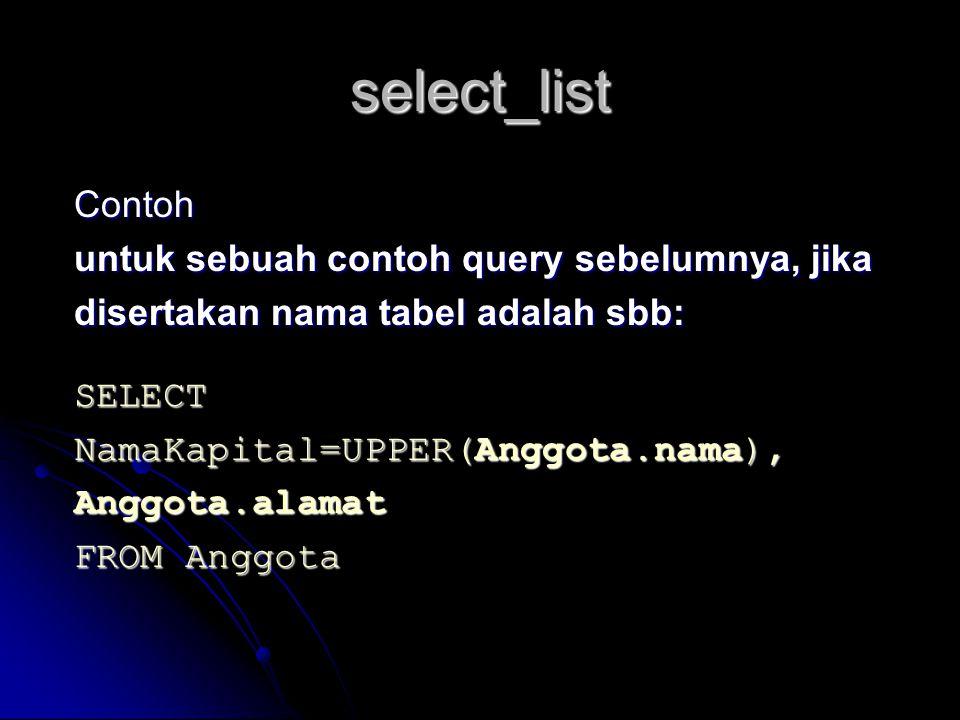 select_list Contoh untuk sebuah contoh query sebelumnya, jika disertakan nama tabel adalah sbb: SELECT NamaKapital=UPPER(Anggota.nama), Anggota.alamat