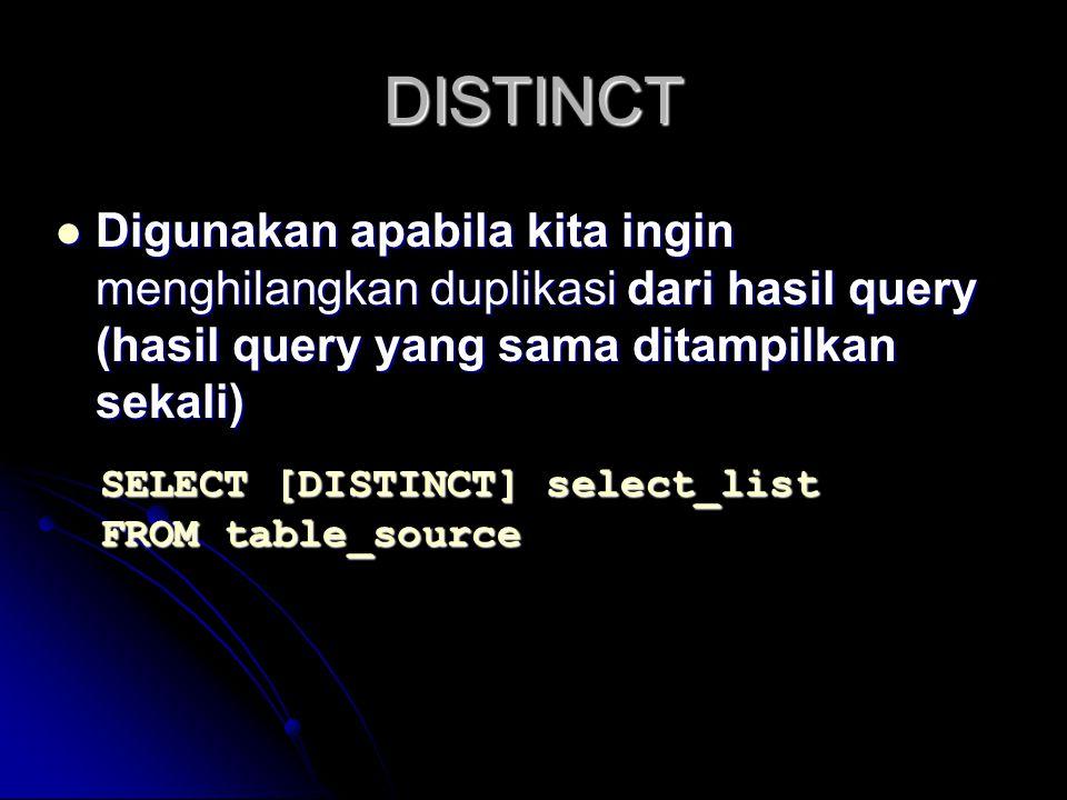 DISTINCT Digunakan apabila kita ingin menghilangkan duplikasi dari hasil query (hasil query yang sama ditampilkan sekali) Digunakan apabila kita ingin