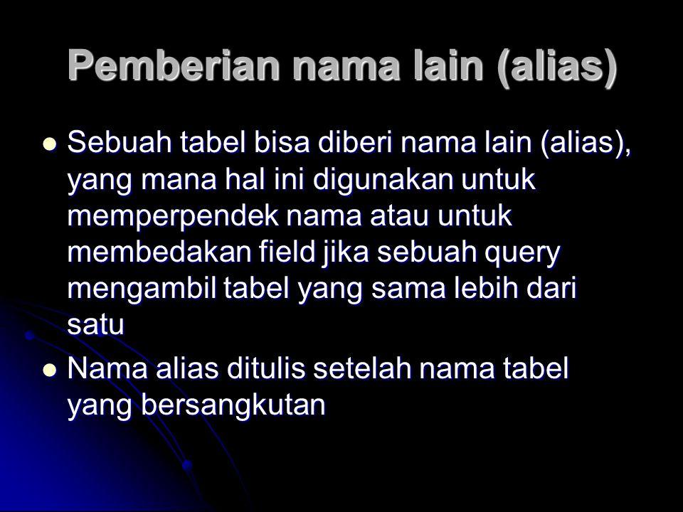 Pemberian nama lain (alias) Sebuah tabel bisa diberi nama lain (alias), yang mana hal ini digunakan untuk memperpendek nama atau untuk membedakan fiel