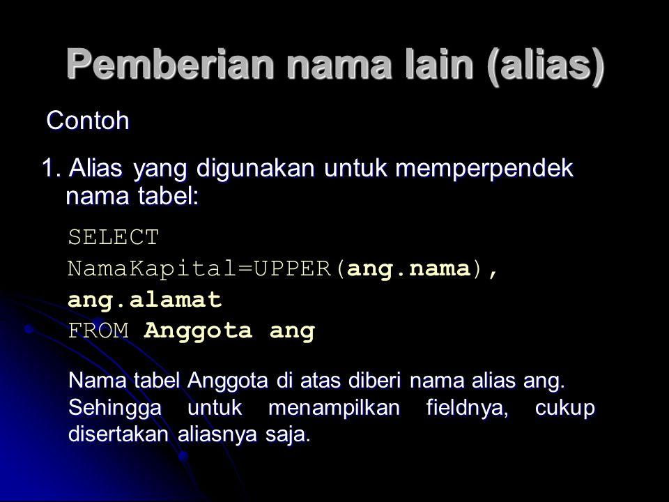 Pemberian nama lain (alias) 1. Alias yang digunakan untuk memperpendek nama tabel: Contoh SELECT NamaKapital=UPPER(ang.nama), ang.alamat FROM Anggota