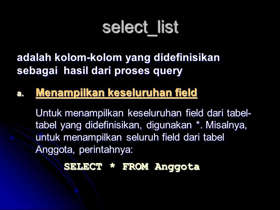 select_list adalah kolom-kolom yang didefinisikan sebagai hasil dari proses query a. Menampilkan keseluruhan field Untuk menampilkan keseluruhan field